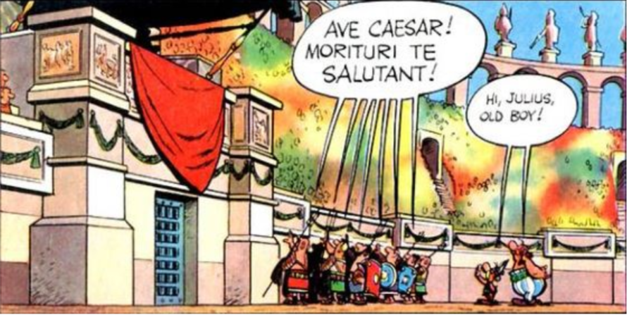 Gladiators: Ave Caesar! Morituri te salutant! Asterix and Obelix: Hi Julius, old boy!